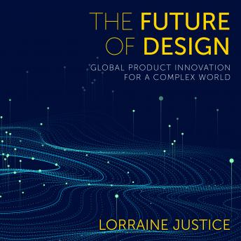 Future of Design: Global Product Innovation for a Complex World, Lorraine Justice
