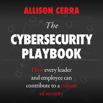 Cybersecurity Playbook: How Every Leader and Employee Can Contribute to a Culture of Security, Allison Cerra