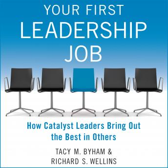 Your First Leadership Job: How Catalyst Leaders Bring Out the Best in Others, Audio book by Tacy M. Byham, Richard S. Wellins
