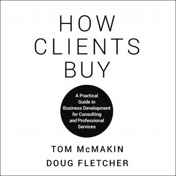 How Clients Buy: A Practical Guide to Business Development for Consulting and Professional Services, Doug Fletcher, Tom Mcmakin
