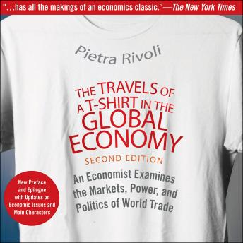 Travels of a T-Shirt in the Global Economy: An Economist Examines the Markets, Power, and Politics of World Trade. New Preface and Epilogue with Updates on Economic Issues and Main Characters 2nd Edit, Pietra Rivoli