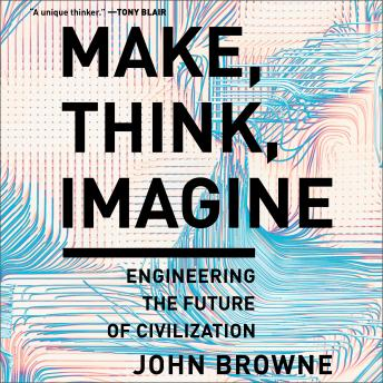 Make, Think, Imagine: Engineering the Future of Civilization details