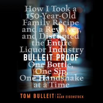 Bulleit Proof: How I Took a 150-Year-Old Family Recipe and a Revolver, and Disrupted the Entire Liqu