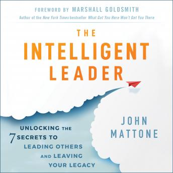 Intelligent Leader: Unlocking the 7 Secrets to Leading Others and Leaving Your Legacy, John Mattone