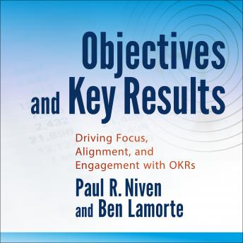 Objectives and Key Results: Driving Focus, Alignment, and Engagement with OKRs, Ben Lamorte, Paul R. Niven