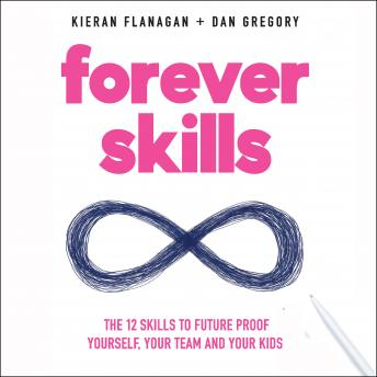 Forever Skills: The 12 Skills to Futureproof Yourself, Your Team, and Your Kids, Dan Gregory, Kieran Flanagan