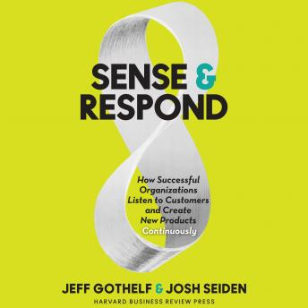 Sense & Respond: How Successful Organizations Listen to Customers and Create New Products Continuously, Josh Seiden, Jeff Gothelf
