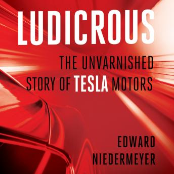 Ludicrous: The Unvarnished Story of Tesla Motors, Edward Niedermeyer