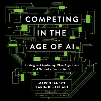 Competing in the Age of AI: Strategy and Leadership When Algorithms and Networks Run the World details