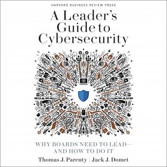 A Leader's Guide to Cybersecurity: Why Boards Need to Lead-And How to Do It