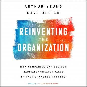 Reinventing the Organization: How Companies Can Deliver Radically Greater Value in Fast-Changing Markets, Arthur Yeung, Dave Ulrich