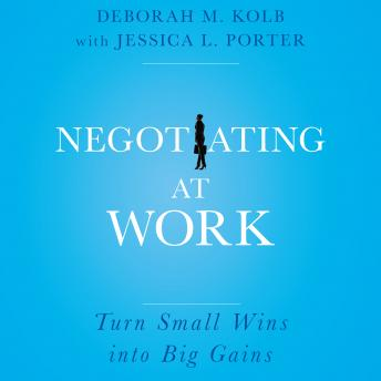Negotiating at Work: Turn Small Wins into Big Gains, Jessica L. Porter, Deborah M. Kolb