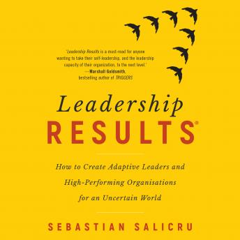 Leadership Results: How to Create Adaptive Leaders and High-Performing Organisations for an Uncertain World, Sebastian Salicru