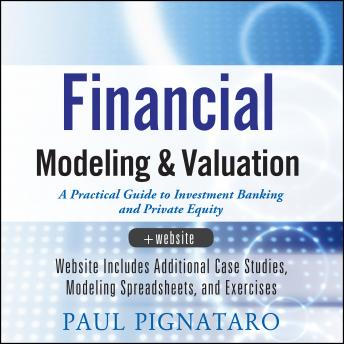 Financial Modeling and Valuation: A Practical Guide to Investment Banking and Private Equity, Paul Pignataro