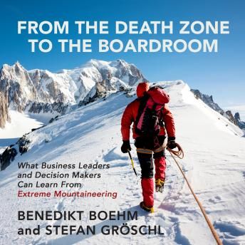 From the Death Zone to the Boardroom: What Business Leaders and Decision Makers Can Learn From Extreme Mountaineering