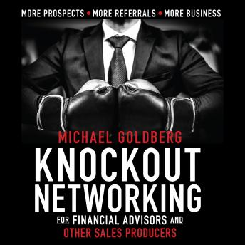 Knock Out Networking for Financial Advisors and Other Sales Producers: More Prospects, More Referrals, More Business