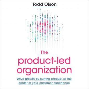 The Product-Led Organization: Drive Growth by Putting Product at the Center of Your Customer Experie
