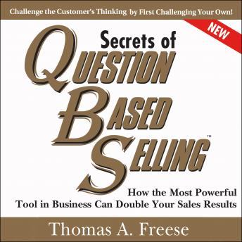 Secrets of Question-Based Selling, 2nd Edition: How the Most Powerful Tool in Business Can Double Your Sales Results