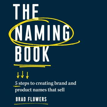 Naming Book: 5 Steps to Creating Brand and Product Names that Sell, Brad Flowers
