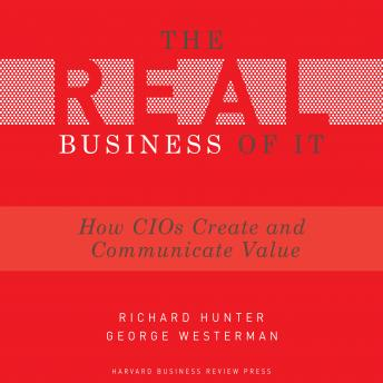The Real Business of IT: How CIOs Create and Communicate Value