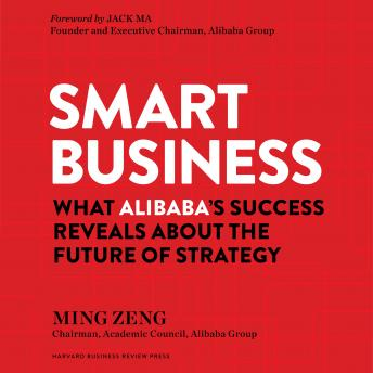 Smart Business: What Alibaba's Success Reveals about the Future of Strategy, Ming Zeng