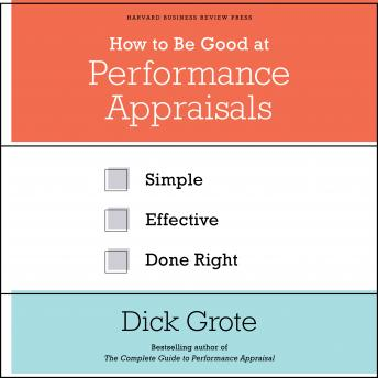 How to Be Good at Performance Appraisals: Simple, Effective, Done Right, Dick Grote