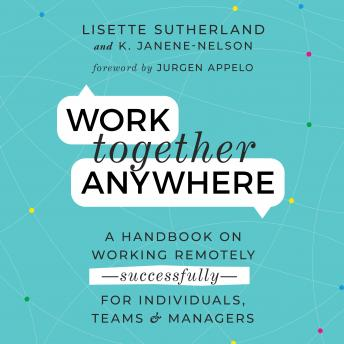 Work Together Anywhere: A Handbook on Working Remotely -Successfully - for Individuals, Teams, and M