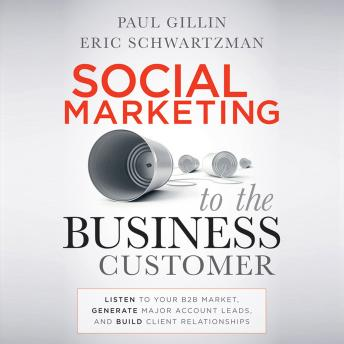 Social Marketing to the Business Customer: Listen to Your B2B Market, Generate Major Account Leads,
