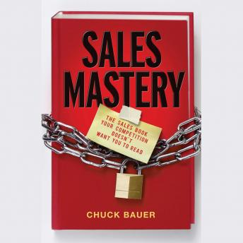 Sales Mastery: The Sales Book Your Competition Doesn't Want You to Read, Chuck  Bauer
