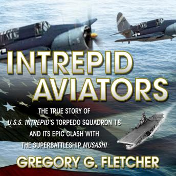 Download Intrepid Aviators: The True Story of U.S.S. Intrepid's Torpedo Squadron 18 and Its Epic Clash With the Superbattleship Musashi by Gregory G Fletcher