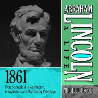 Abraham Lincoln: A Life 1861: From Springfield to Washington, Inauguration, and Distributing Patronage