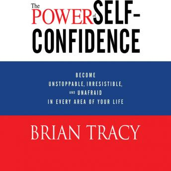 The Power Self-Confidence: Become Unstoppable, Irresistible, and Unafraid in Every Area of Your Life