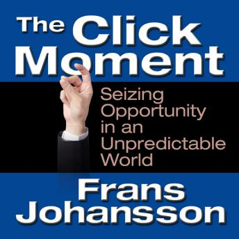 Click Moment: Seizing Opportunity in an Unpredictable World, Frans Johansson