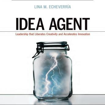 Idea Agent: Leadership that Liberates Creativity and Accelerates Innovation, Lina M. Echeverria