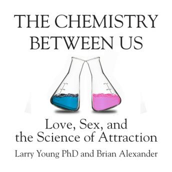 Chemistry Between Us: Love, Sex, and the Science of Attraction, Brian Alexander, Larry Young