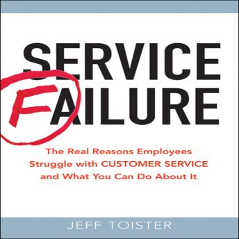 Service Failure: The Real Reasons Employees Struggle with Customer Service and What You Can Do About It, Jeff Toister