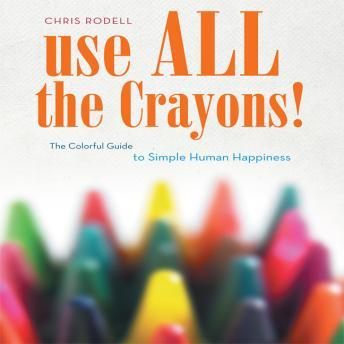 Use All the Crayons: A Colorful Guide To Simple Human Happiness, Chris Rodell