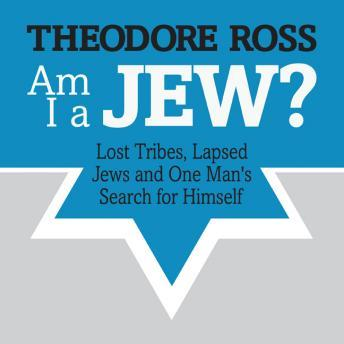 Am I A Jew?: Lost Tribes, Lapsed Jews, and One Man's Search for Himself, Theodore Ross