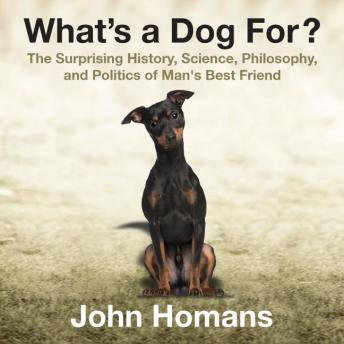 What's a Dog For?	 The Surprising History, Science, Philosophy, and Politics of Man's Best Friend, John Homans