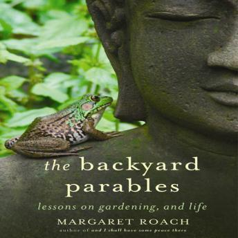 Backyard Parables: Lessons on Gardening, and Life, Margaret Roach