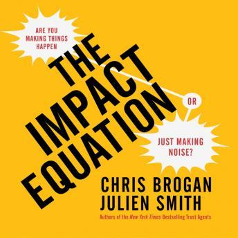 Impact Equation: Are You Making Things Happen or Just Making Noise?, Julien Smith, Chris Brogan