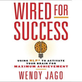 Wired for Success: Using NPL* to Activate Your Brain for Maximum Achievement, Wendy Jago