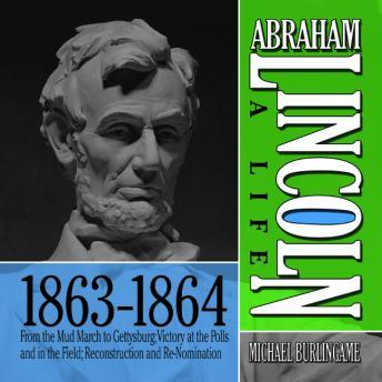 Abraham Lincoln: A Life 1863-1864,	From the Mud March to Gettysburg; Victory at the Polls and in the Field; Reconstruction and Re-Nomination, Michael Burlingame