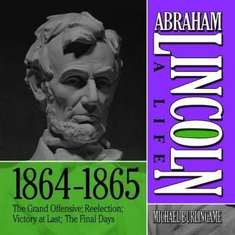 Abraham Lincoln: A Life 1864-1865, The Grand Offensive; Reelection; Victory at Last; The Final Days, Michael Burlingame