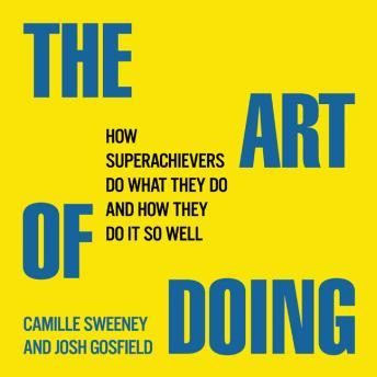 Art of Doing: How Superachievers Do What They Do and How They Do It So Well, Josh Gosfield, Camille Sweeney