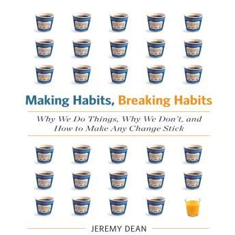 Making Habits, Breaking Habits: Why We Do Things, Why We Don't, and How to Make Any Change Stick, Jeremy Dean