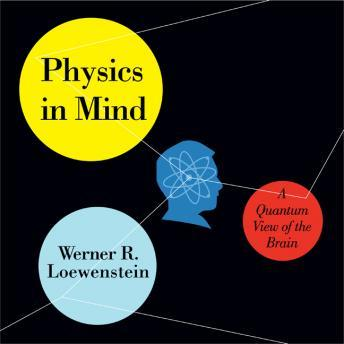 Physics in Mind: A Quantum View of the Brain, Werner R. Loewenstein