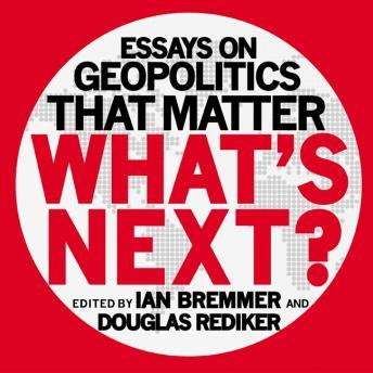 What's Next: Essays on Geopolitics That Matter, Douglas Rediker, Ian Bremmer