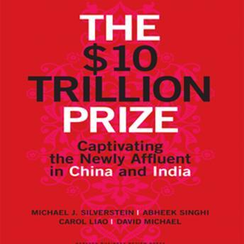 Download $10 Trillion Prize: Captivating the Newly Affluent in China and India by Michael J. Silverstein, Abheek Singhi, Carol Liao, David Michael