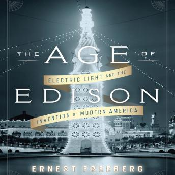 Download Age Edison: Electric Light and the Invention of Modern America by Ernest Freeberg